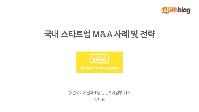 국내 스타트업 M&A 사례 및 전략  ㈜옐로디지털마케팅 콘텐츠사업부 대표  장대규