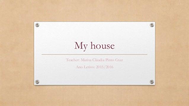 My house Teacher: Marisa Cláudia Pinto Cruz Ano Letivo: 2015/2016