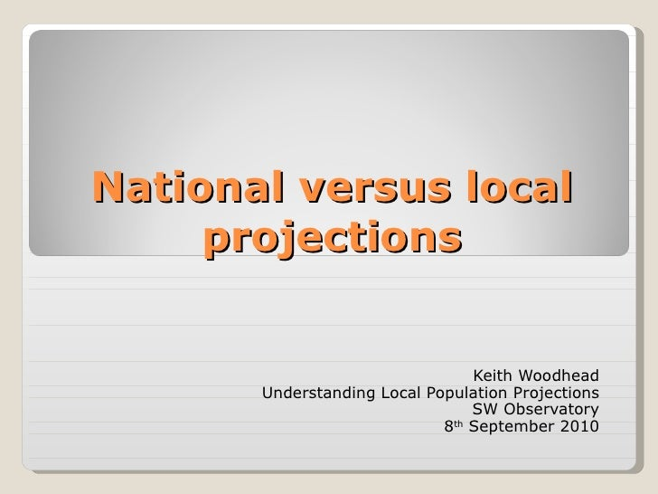 National versus local projections Keith Woodhead Understanding Local Population Projections SW Observatory 8 th  September...