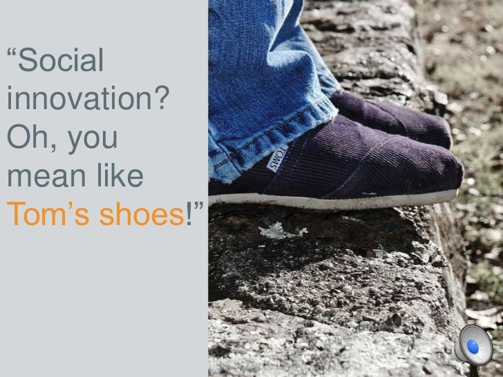 """Socialinnovation?Oh, youmean likeTom's shoes!"""