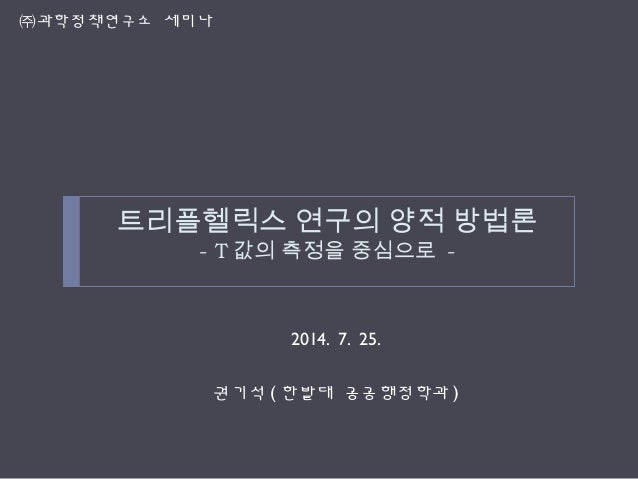 트리플헬릭스 연구의 양적 방법론 - T 값의 측정을 중심으로 - 2014. 7. 25. 권기석 ( 한밭대 공공행정학과 ) ㈜과학정책연구소 세미나