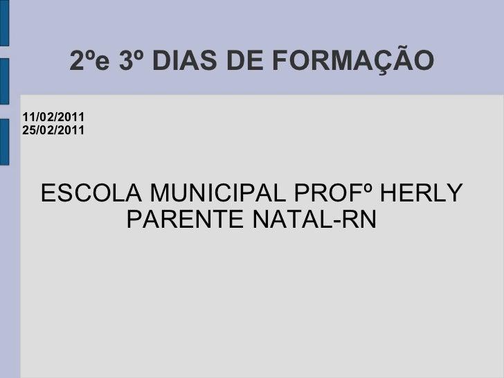 2ºe 3º DIAS DE FORMAÇÃO 11/02/2011 25/02/2011 ESCOLA MUNICIPAL PROFº HERLY PARENTE NATAL-RN