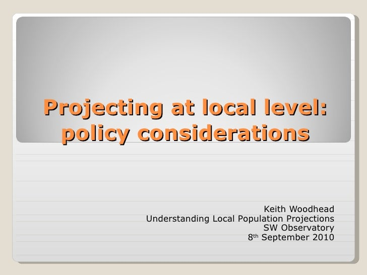 Projecting at local level: policy considerations Keith Woodhead Understanding Local Population Projections SW Observatory ...