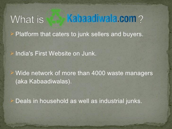 <ul><li>Platform that caters to junk sellers and buyers. </li></ul><ul><li>India's First Website on Junk. </li></ul><ul><l...