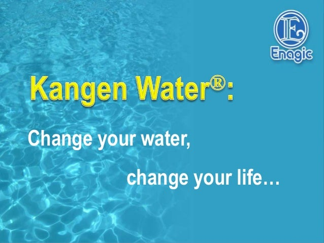 Change your water,          change your life…
