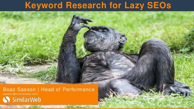 Boaz Sasson | Head of Performance s a s s o n@ s i m i l a r w eb .c o m Keyword Research for Lazy SEOs