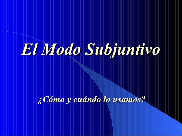 1 El Modo SubjuntivoEl Modo Subjuntivo ¿Cómo y cuándo lo usamos?¿Cómo y cuándo lo usamos?