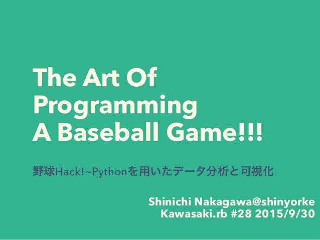 The Art Of Programming A Baseball Game!!! 野球Hack!~Pythonを用いたデータ分析と可視化 Shinichi Nakagawa@shinyorke Kawasaki.rb #28 2015/9/30