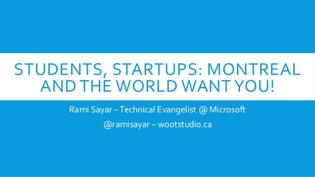 STUDENTS,	   STARTUPS:	   MONTREAL	    AND	   THE	   WORLD	   WANT	   YOU!	    Rami	   Sayar	   –	   Technical	   Evangeli...