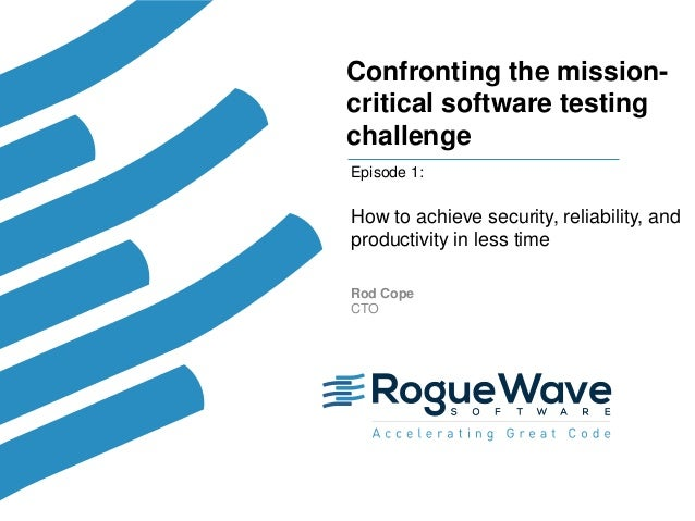 1© 2017 Rogue Wave Software, Inc. All Rights Reserved. 1 Confronting the mission- critical software testing challenge Epis...