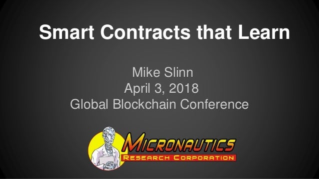 Smart Contracts that Learn Mike Slinn April 3, 2018 Global Blockchain Conference