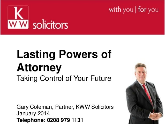 Lasting Powers of Attorney Taking Control of Your Future  Gary Coleman, Partner, KWW Solicitors January 2014 Telephone: 02...