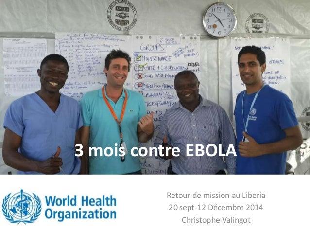 3 mois contre EBOLA Retour de mission au Liberia 20 sept-12 Décembre 2014 Christophe Valingot