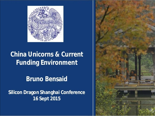 China Unicorns & Current Funding Environment Bruno Bensaid Silicon Dragon Shanghai Conference 16 Sept 2015