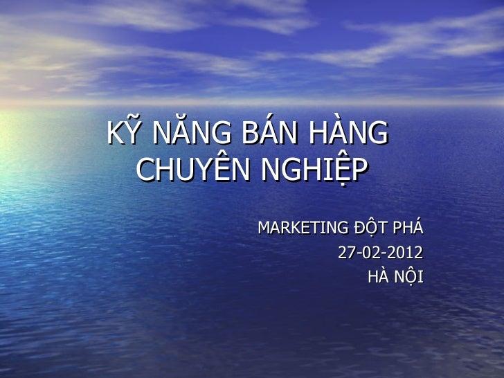 KỸ NĂNG BÁN HÀNG  CHUYÊN NGHIỆP        MARKETING ĐỘT PHÁ                27-02-2012                    HÀ NỘI