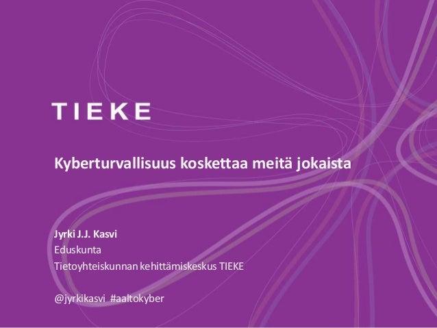 Kyberturvallisuus koskettaa meitä jokaista Jyrki J.J. Kasvi Eduskunta Tietoyhteiskunnan kehittämiskeskus TIEKE @jyrkikasvi...
