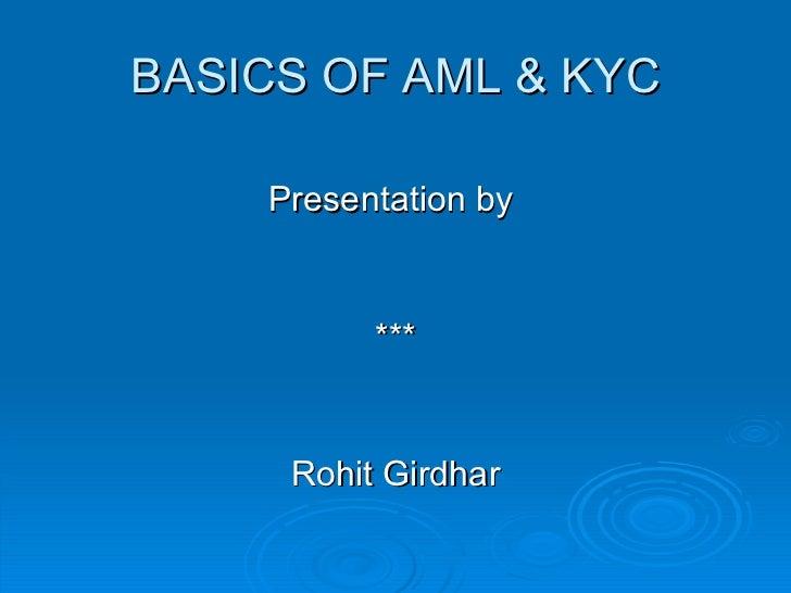 BASICS OF AML & KYC Presentation by  *** Rohit Girdhar Rishu Yadav Aman kashyab Sumit Malik Abishake bansal ***