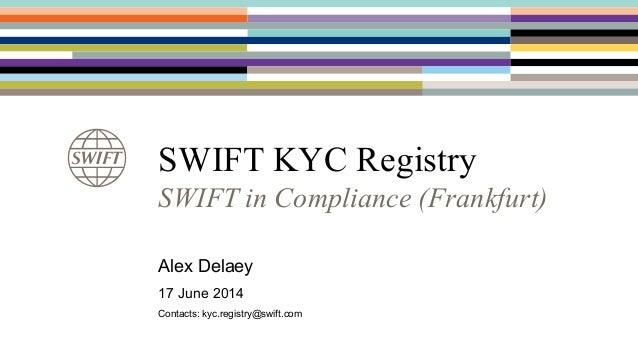 SWIFT KYC Registry SWIFT in Compliance (Frankfurt) Alex Delaey 17 June 2014 Contacts: kyc.registry@swift.com