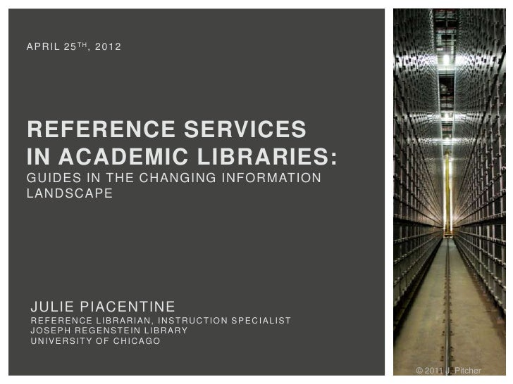 A P R I L 2 5 TH , 2 0 1 2REFERENCE SERVICESIN ACADEMIC LIBRARIES:GUIDES IN THE CHANGING INFORMATIONLANDSCAPE JULIE PIACEN...