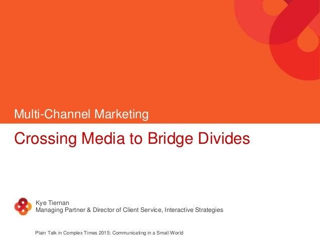 Multi-Channel Marketing Crossing Media to Bridge Divides Kye Tiernan Managing Partner & Director of Client Service, Intera...