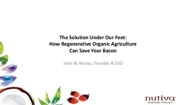The Solution Under Our Feet: How Regenerative Organic Agriculture Can Save Your Bacon John W. Roulac, Founder & CEO
