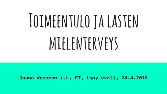 Toimeentulojalasten mielenterveys Jaana Wessman (LL, FT, lspy eval), 24.4.2016