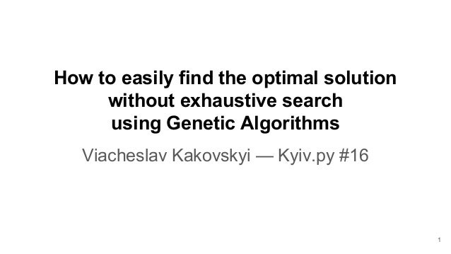 How to easily find the optimal solution without exhaustive search using Genetic Algorithms Viacheslav Kakovskyi — Kyiv.py ...