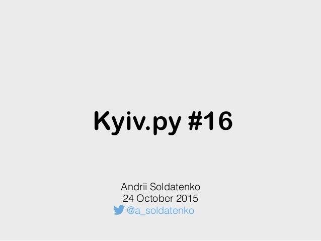 Kyiv.py #16 Andrii Soldatenko 24 October 2015 @a_soldatenko