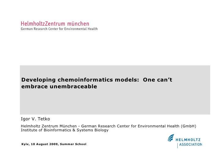Developing chemoinformatics models: One can't embrace unembraceable     Igor V. Tetko Helmholtz Zentrum München - German R...
