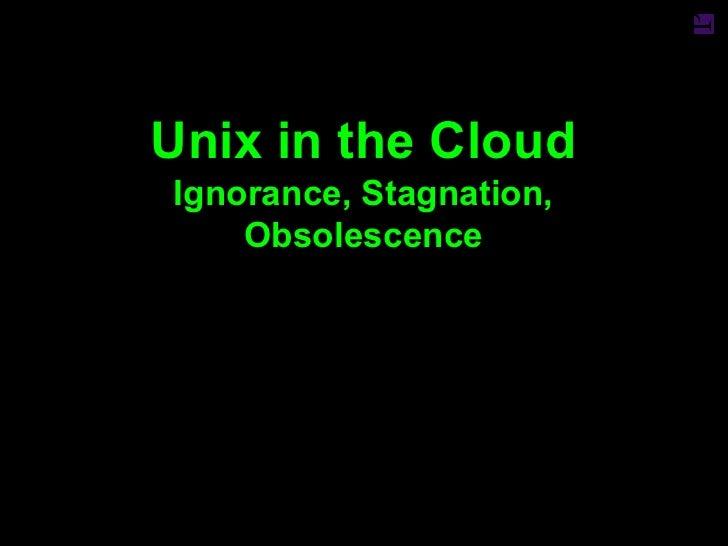 Unix in the CloudIgnorance, Stagnation,    Obsolescence