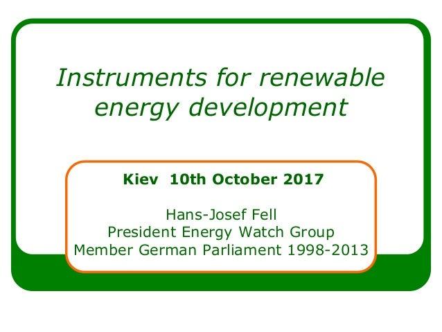 Instruments for renewable energy development Kiev 10th October 2017 Hans-Josef Fell President Energy Watch Group Member Ge...
