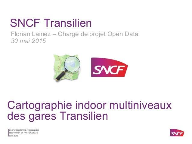 SNCF PROXIMITÉS - TRANSILIEN 30/05/2015 INNOVATION ET PARTENARIATS SNCF Transilien Cartographie indoor multiniveaux des ga...