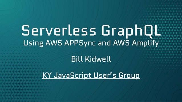 Serverless GraphQL Using AWS APPSync and AWS Amplify Bill Kidwell KY JavaScript User's Group