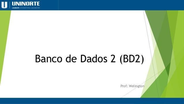 Banco de Dados 2 (BD2) Prof: Welington