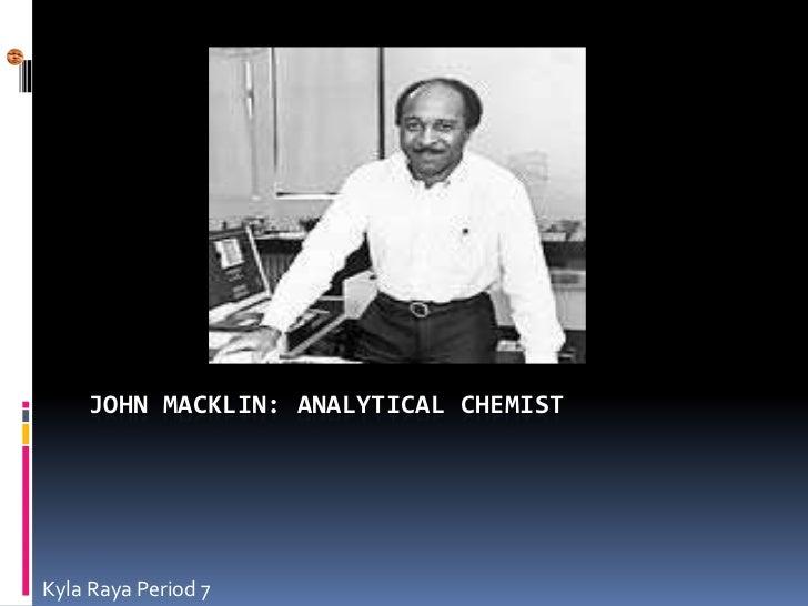 JOHN MACKLIN: ANALYTICAL CHEMISTKyla Raya Period 7