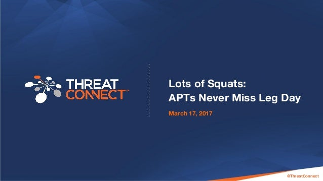 © 2016 ThreatConnect, Inc. All Rights Reserved | All material confidential and proprietary @ThreatConnect Lots of Squats: ...