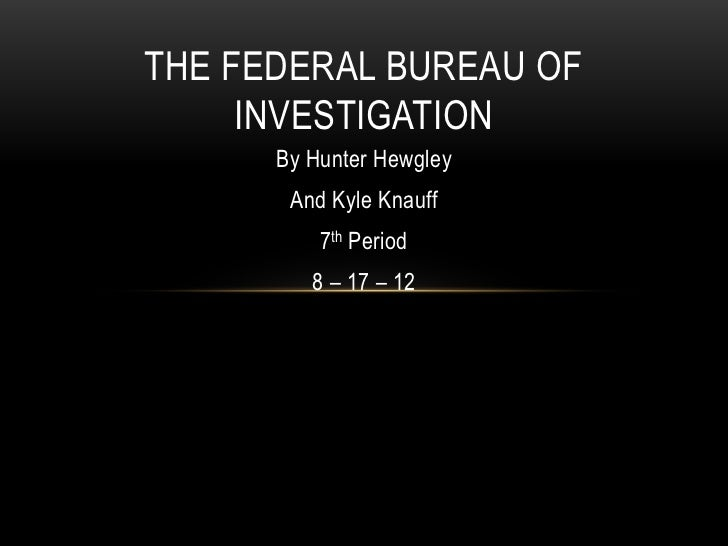 THE FEDERAL BUREAU OF     INVESTIGATION      By Hunter Hewgley       And Kyle Knauff          7th Period         8 – 17 – 12