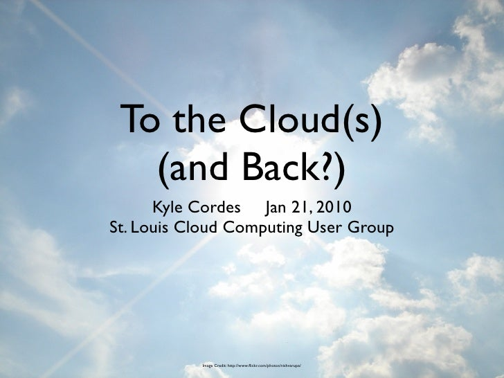 To the Cloud(s)    (and Back?)       Kyle Cordes Jan 21, 2010 St. Louis Cloud Computing User Group                Image Cr...