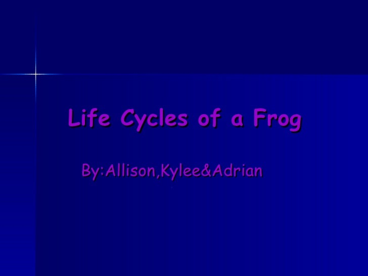 Life Cycles of a Frog By:Allison,Kylee&Adrian .