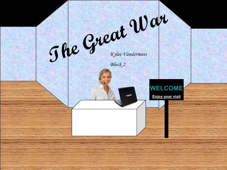 The Great War Kylee Vandermoss Block 2 WELCOME Enjoy your visit