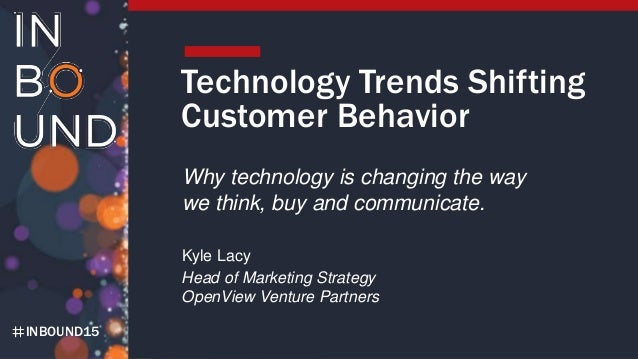 INBOUND15 Technology Trends Shifting Customer Behavior Why technology is changing the way we think, buy and communicate. K...