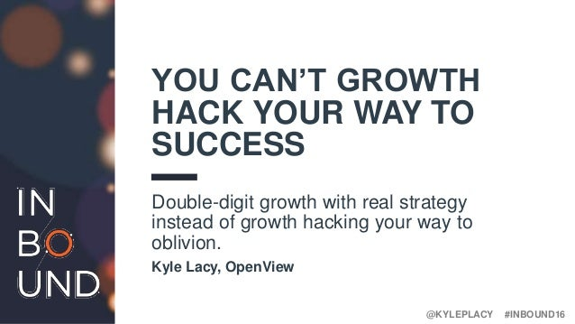 #INBOUND16@KYLEPLACY YOU CAN'T GROWTH HACK YOUR WAY TO SUCCESS Double-digit growth with real strategy instead of growth ha...