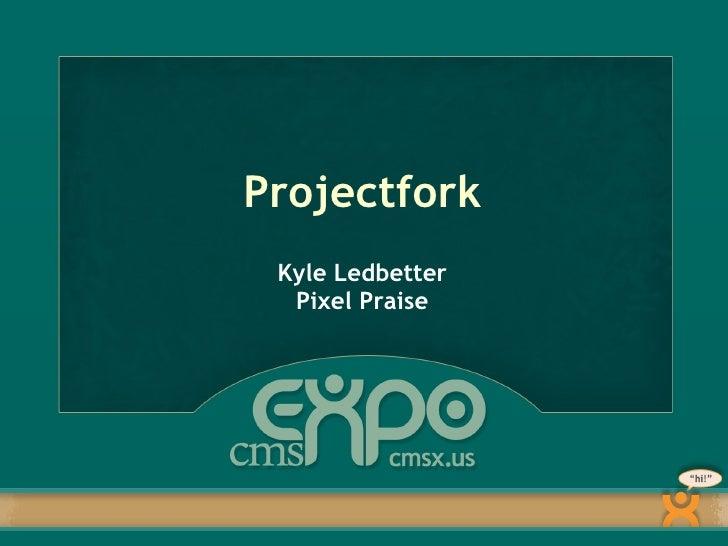 Projectfork <ul><li>Kyle Ledbetter Pixel Praise </li></ul>