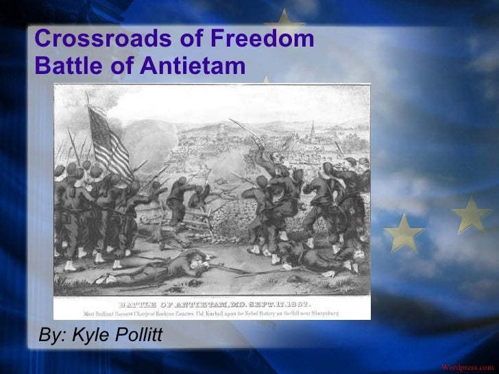 Crossroads of Freedom Battle of Antietam By: Kyle Pollitt Wordpress.com