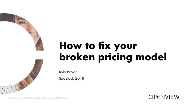 Kyle Poyar SaaStock 2018 How to fix your broken pricing model Proprietary and Confidential ©2018 Copyright OpenView Ventur...