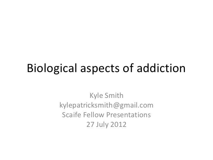 Biological aspects of addiction                Kyle Smith      kylepatricksmith@gmail.com       Scaife Fellow Presentation...