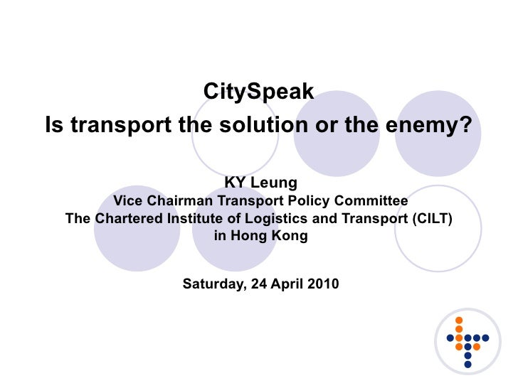 CitySpeak Is transport the solution or the enemy?   KY Leung Vice Chairman Transport Policy Committee The Chartered Instit...