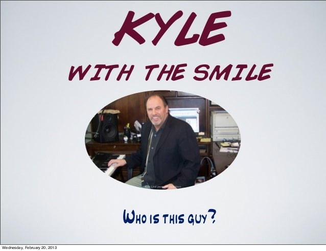 KYLE WITH THE SMILE Whoisthisguy? Kyle Lind personal collection Wednesday, February 20, 2013