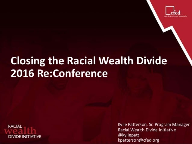Closing the Racial Wealth Divide 2016 Re:Conference Kylie Patterson, Sr. Program Manager Racial Wealth Divide Initiative @...