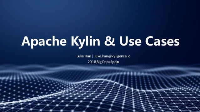 Apache Kylin & Use Cases Luke Han | luke.han@kyligence.io 2018 Big Data Spain